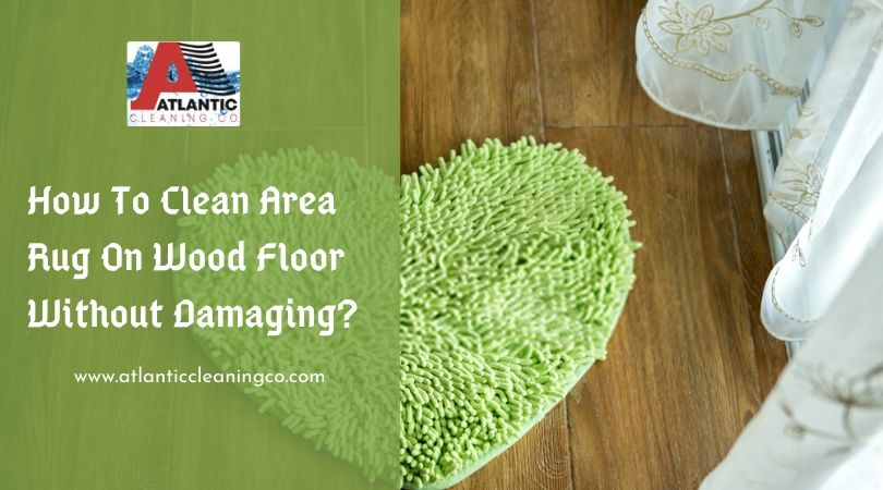 How To Clean Area Rug On Wood Floor Without Damaging